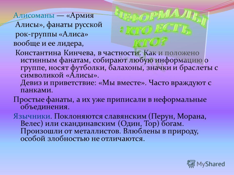 Алисоманы «Армия Алисы», фанаты русской рок-группы «Алиса» вообще и ее лидера, Константина Кинчева, в частности. Как и положено истинным фанатам, собирают любую информацию о группе, носят футболки, балахоны, значки и браслеты с символикой «Алисы». Де
