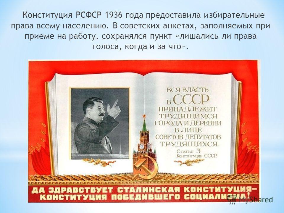 Конституция РСФСР 1936 года предоставила избирательные права всему населению. В советских анкетах, заполняемых при приеме на работу, сохранялся пункт «лишались ли права голоса, когда и за что».