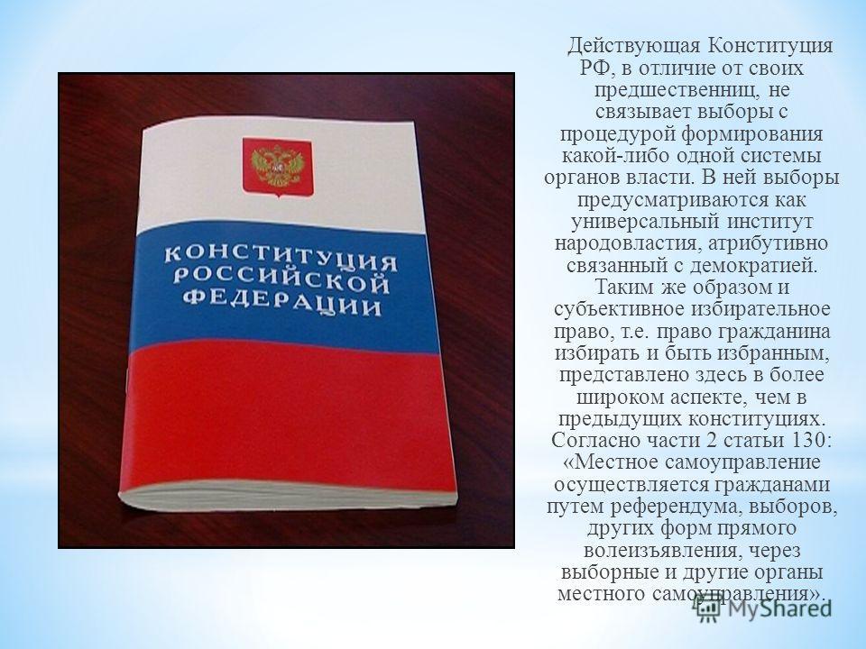 Действующая Конституция РФ, в отличие от своих предшественниц, не связывает выборы с процедурой формирования какой-либо одной системы органов власти. В ней выборы предусматриваются как универсальный институт народовластия, атрибутивно связанный с дем