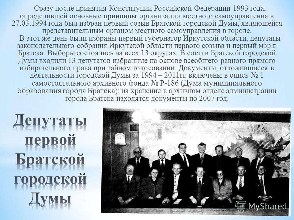 Сразу после принятия Конституции Российской Федерации 1993 года, определившей основные принципы организации местного самоуправления в 27.03.1994 года был избран первый созыв Братской городской Думы, являющейся представительным органом местного самоуп