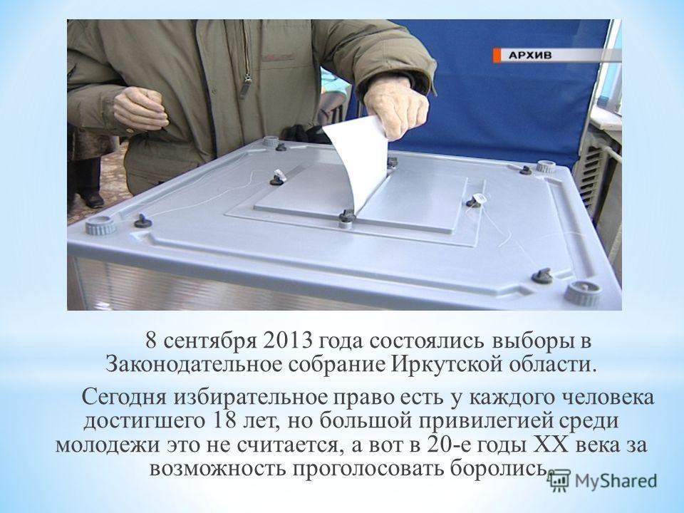 8 сентября 2013 года состоялись выборы в Законодательное собрание Иркутской области. Сегодня избирательное право есть у каждого человека достигшего 18 лет, но большой привилегией среди молодежи это не считается, а вот в 20-е годы XX века за возможнос