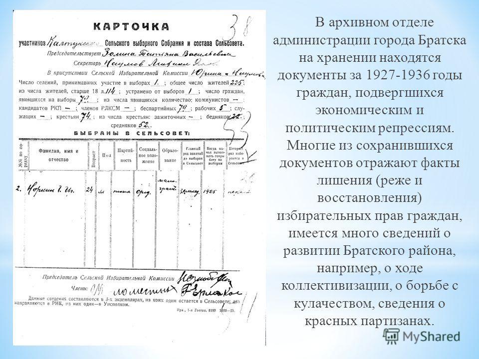 В архивном отделе администрации города Братска на хранении находятся документы за 1927-1936 годы граждан, подвергшихся экономическим и политическим репрессиям. Многие из сохранившихся документов отражают факты лишения (реже и восстановления) избирате