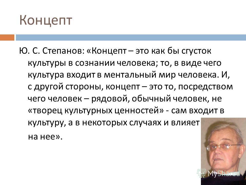 Концепт Ю. С. Степанов : « Концепт – это как бы сгусток культуры в сознании человека ; то, в виде чего культура входит в ментальный мир человека. И, с другой стороны, концепт – это то, посредством чего человек – рядовой, обычный человек, не « творец