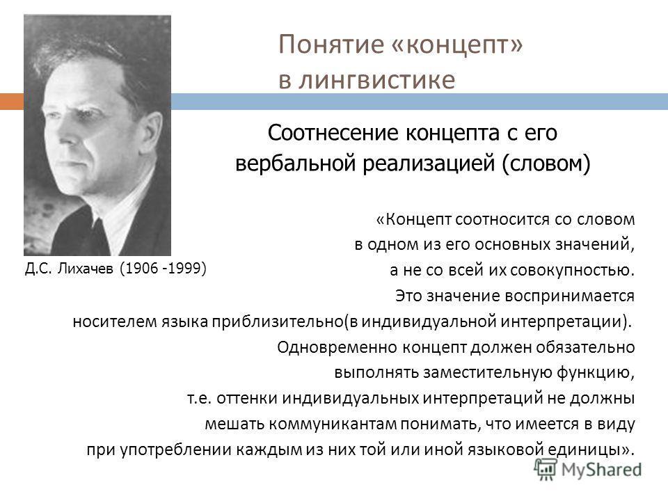 Понятие « концепт » в лингвистике Д.С. Лихачев (1906 -1999) «Концепт соотносится со словом в одном из его основных значений, а не со всей их совокупностью. Это значение воспринимается носителем языка приблизительно(в индивидуальной интерпретации). Од