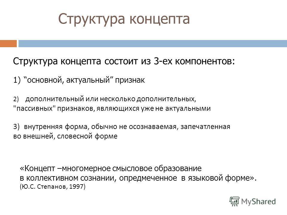 Структура концепта Структура концепта состоит из 3-ех компонентов: 1)основной, актуальный признак 2) дополнительный или несколько дополнительных,