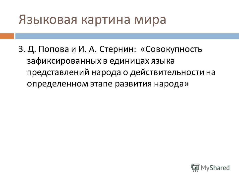 Языковая картина мира З. Д. Попова и И. А. Стернин : « Совокупность зафиксированных в единицах языка представлений народа о действительности на определенном этапе развития народа »
