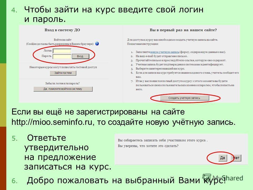 Если вы ещё не зарегистрированы на сайте http://mioo.seminfo.ru, то создайте новую учётную запись. 4. Чтобы зайти на курс введите свой логин и пароль. 5. Ответьте утвердительно на предложение записаться на курс. 6. Добро пожаловать на выбранный Вами