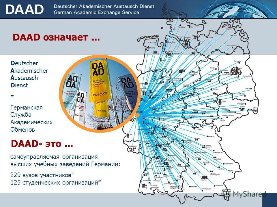 самоуправляемая организация высших учебных заведений Германии: 229 вузов-участников* 125 студенческих организаций* Deutscher Akademischer Austausch Dienst = Германская Служба Академических Обменов DAAD- это... DAAD означает...