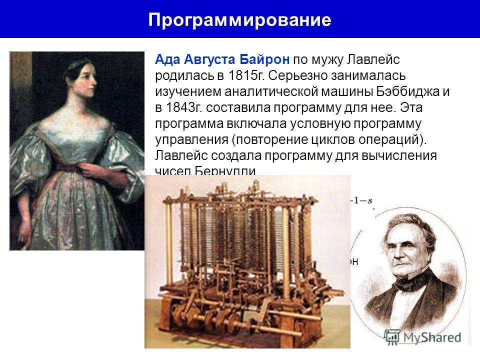 Программирование Ада Августа Байрон по мужу Лавлейс родилась в 1815г. Серьезно занималась изучением аналитической машины Бэббиджа и в 1843г. составила программу для нее. Эта программа включала условную программу управления (повторение циклов операций