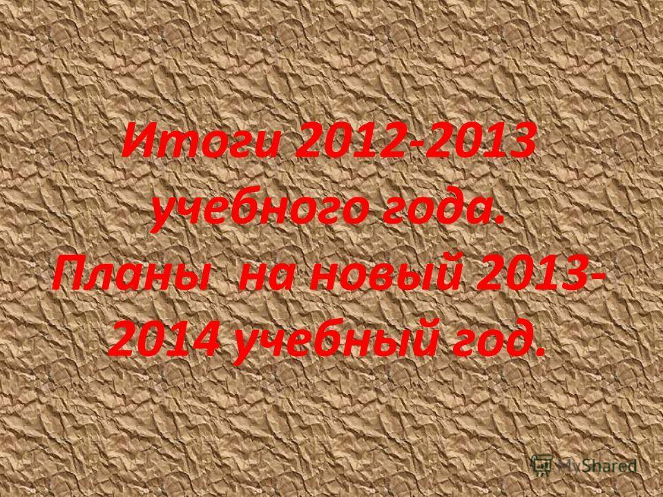 Итоги 2012-2013 учебного года. Планы на новый 2013- 2014 учебный год.