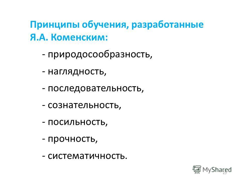 Принципы обучения, разработанные Я.А. Коменским: - природосообразность, - наглядность, - последовательность, - сознательность, - посильность, - прочность, - систематичность. 23