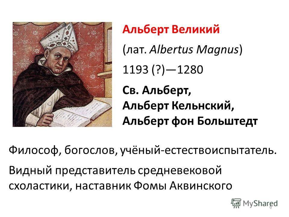 Альберт Великий (лат. Albertus Magnus) 1193 (?)1280 Св. Альберт, Альберт Кельнский, Альберт фон Больштедт Философ, богослов, учёный-естествоиспытатель. Видный представитель средневековой схоластики, наставник Фомы Аквинского 6