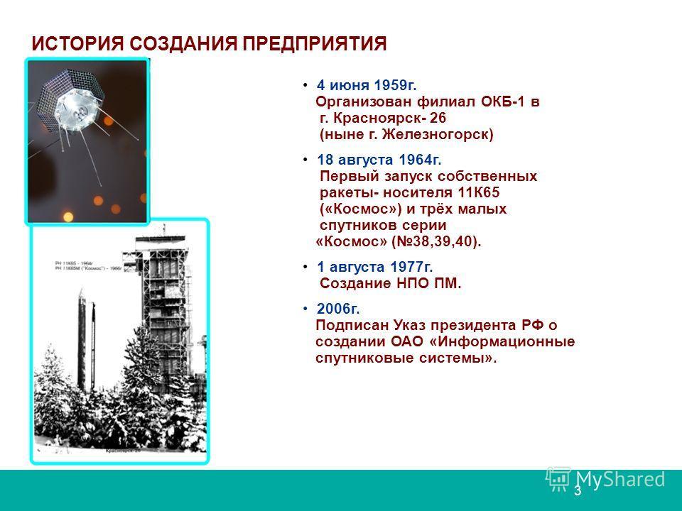 ИСТОРИЯ СОЗДАНИЯ ПРЕДПРИЯТИЯ 4 июня 1959г. Организован филиал ОКБ-1 в г. Красноярск- 26 (ныне г. Железногорск) 18 августа 1964г. Первый запуск собственных ракеты- носителя 11К65 («Космос») и трёх малых спутников серии «Космос» (38,39,40). 1 августа 1