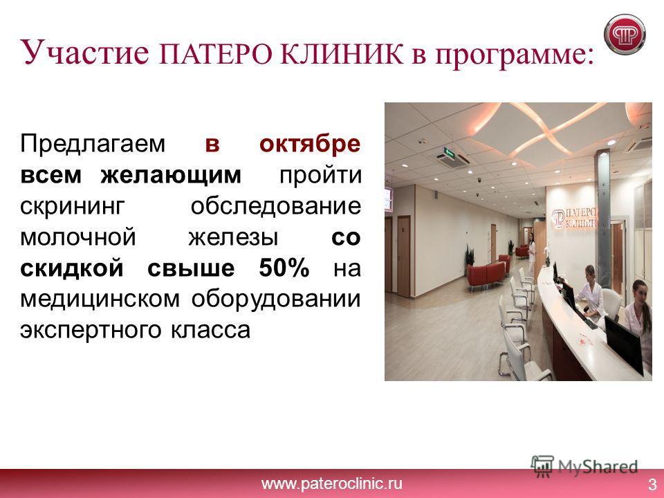 www.pateroclinic.ru Участие ПАТЕРО КЛИНИК в программе: 3 Предлагаем в октябре всем желающим пройти скрининг обследование молочной железы со скидкой свыше 50% на медицинском оборудовании экспертного класса