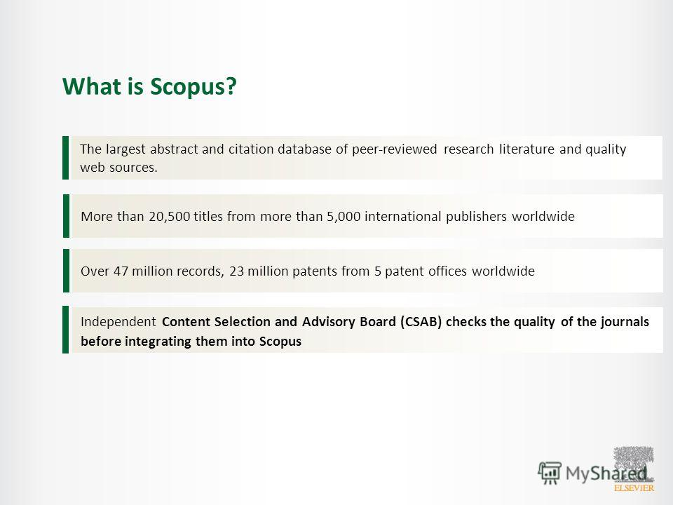 What is Scopus? The largest abstract and citation database of peer-reviewed research literature and quality web sources. More than 20,500 titles from more than 5,000 international publishers worldwide Over 47 million records, 23 million patents from