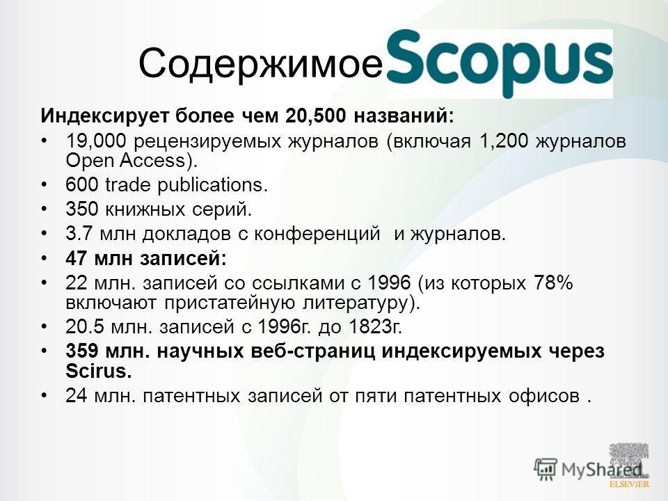 Содержимое Scopus Индексирует более чем 20,500 названий: 19,000 рецензируемых журналов (включая 1,200 журналов Open Access). 600 trade publications. 350 книжных серий. 3.7 млн докладов с конференций и журналов. 47 млн записей: 22 млн. записей со ссыл