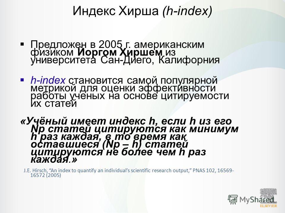 Индекс Хирша (h-index) Предложен в 2005 г. американским физиком Йоргом Хиршем из университета Сан-Диего, Калифорния h-index становится самой популярной метрикой для оценки эффективности работы ученых на основе цитируемости их статей «Учёный имеет инд