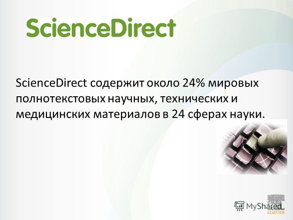ScienceDirect содержит около 24% мировых полнотекстовых научных, технических и медицинских материалов в 24 сферах науки.