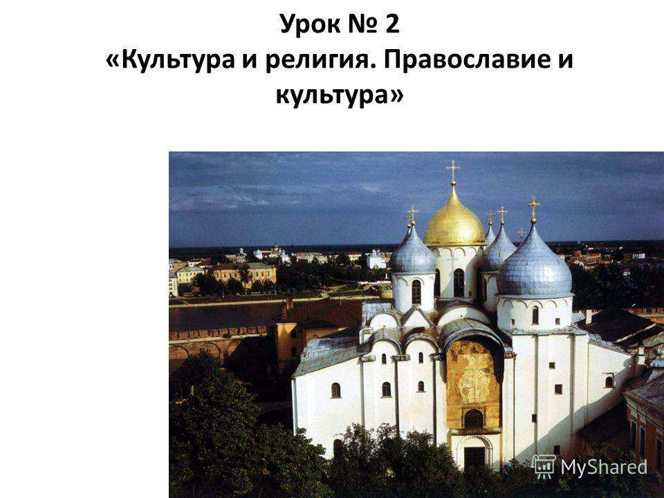 Урок 2 «Культура и религия. Православие и культура»
