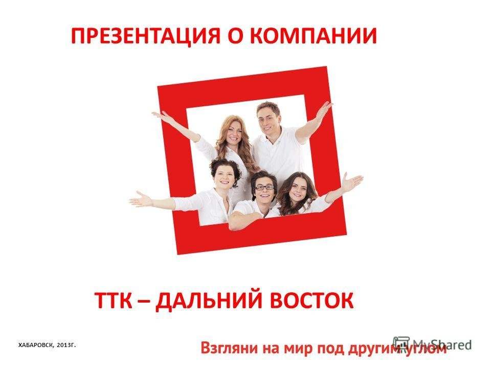 ПРЕЗЕНТАЦИЯ О КОМПАНИИ ТТК – ДАЛЬНИЙ ВОСТОК ХАБАРОВСК, 2013Г.