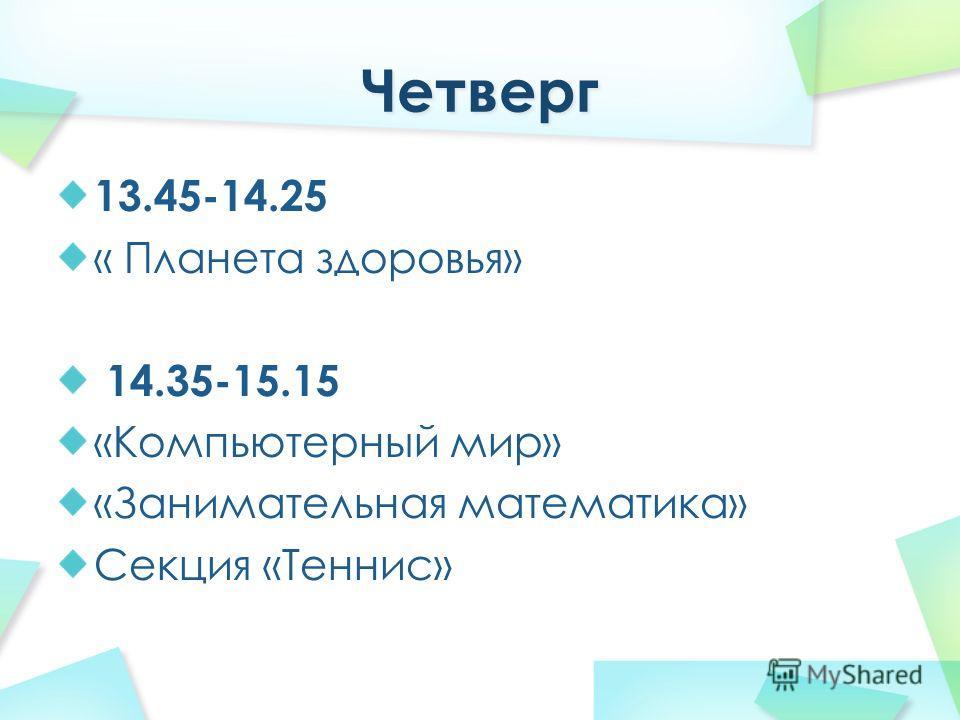 13.45-14.25 « Планета здоровья» 14.35-15.15 «Компьютерный мир» «Занимательная математика» Секция «Теннис»