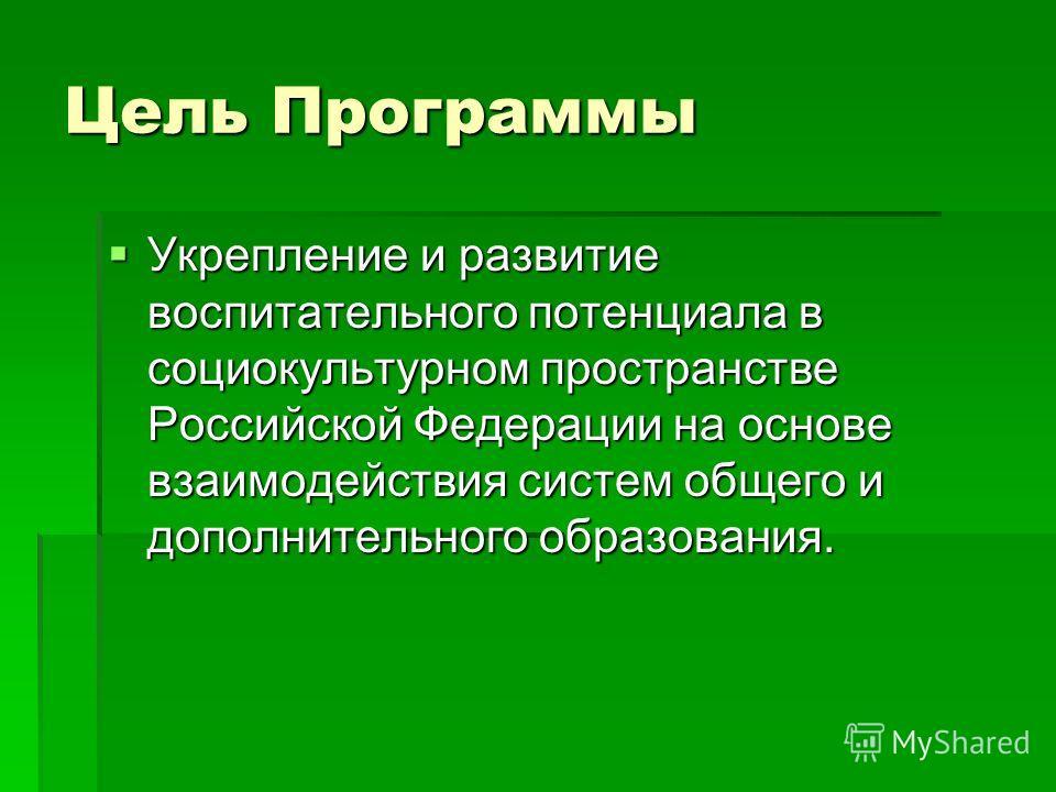 Цель Программы Укрепление и развитие воспитательного потенциала в социокультурном пространстве Российской Федерации на основе взаимодействия систем общего и дополнительного образования. Укрепление и развитие воспитательного потенциала в социокультурн
