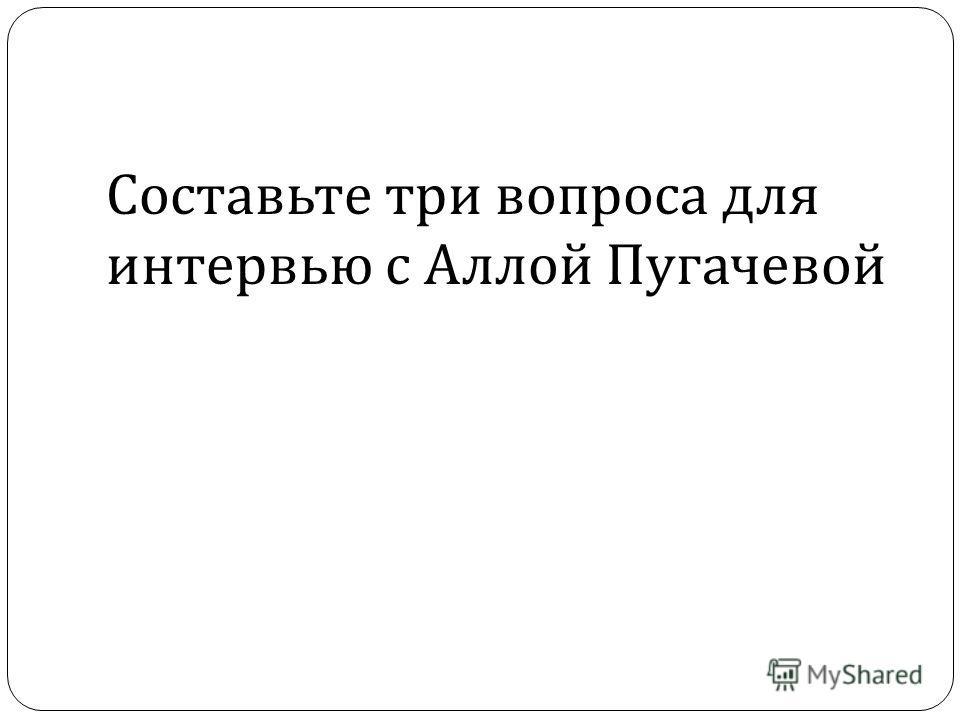 Составьте три вопроса для интервью с Аллой Пугачевой