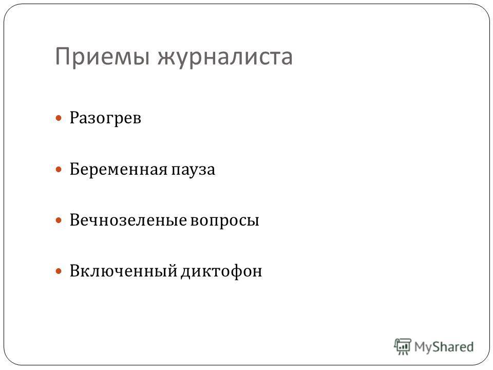 Приемы журналиста Разогрев Беременная пауза Вечнозеленые вопросы Включенный диктофон