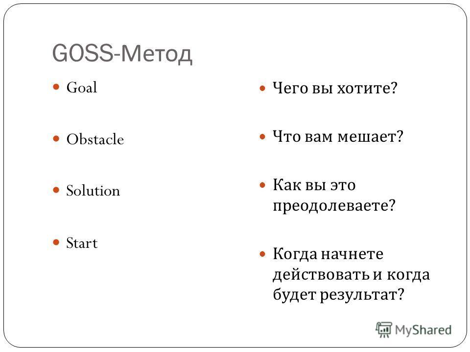 GOSS- Метод Goal Obstacle Solution Start Чего вы хотите ? Что вам мешает ? Как вы это преодолеваете ? Когда начнете действовать и когда будет результат ?