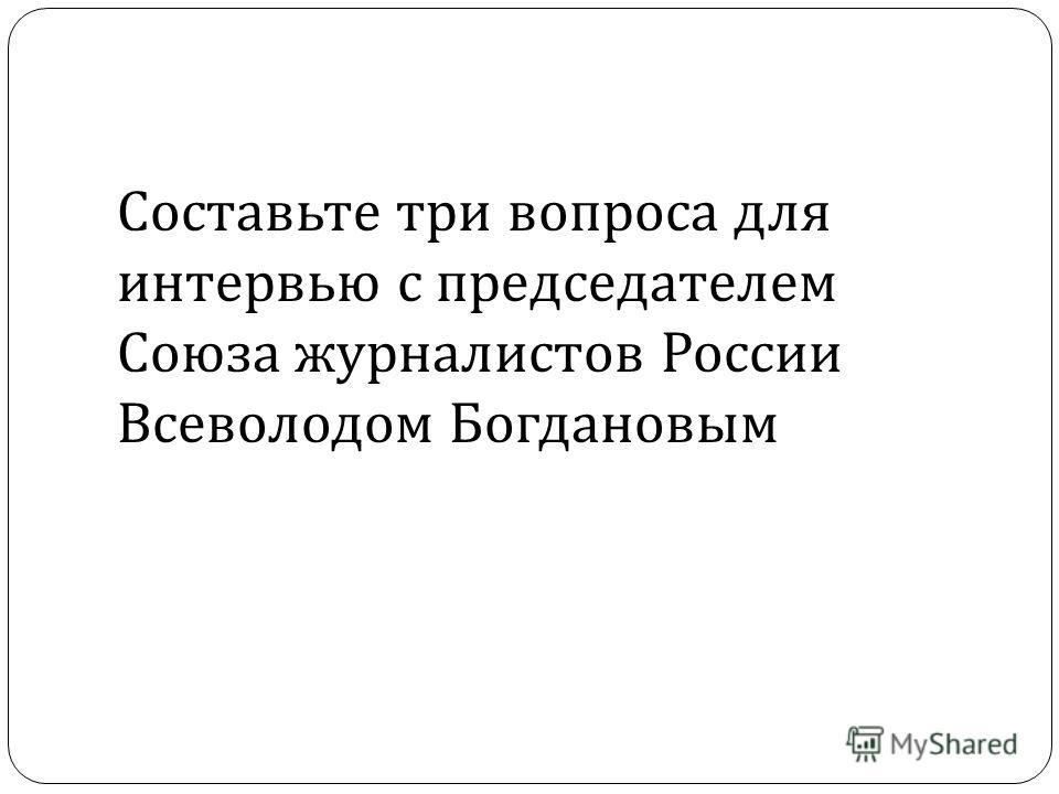 Составьте три вопроса для интервью с председателем Союза журналистов России Всеволодом Богдановым