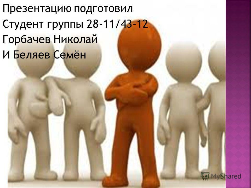 Презентацию подготовил Студент группы 28-11/43-12 Горбачев Николай И Беляев Семён
