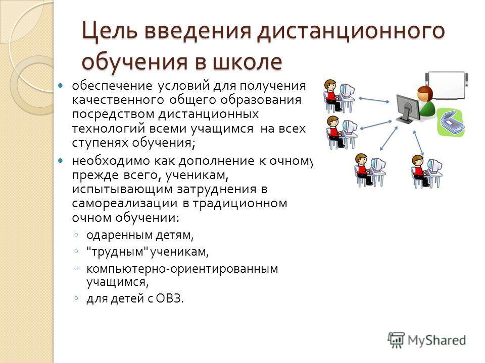 Цель введения дистанционного обучения в школе обеспечение условий для получения качественного общего образования посредством дистанционных технологий всеми учащимся на всех ступенях обучения ; необходимо как дополнение к очному, прежде всего, ученика