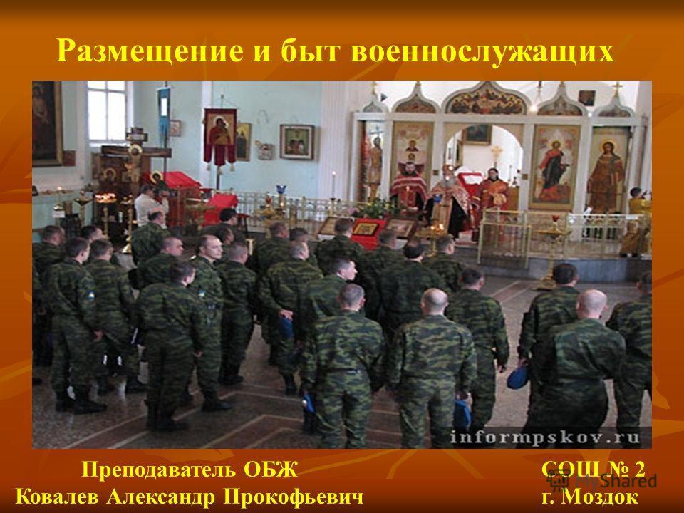 Размещение и быт военнослужащих Преподаватель ОБЖ Ковалев Александр Прокофьевич СОШ 2 г. Моздок