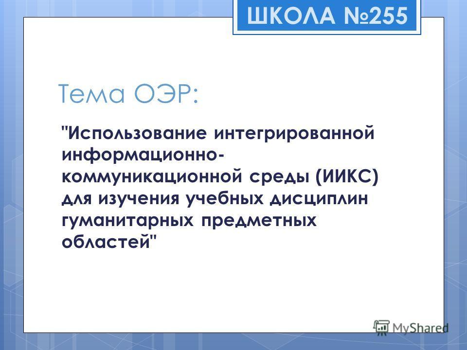 Тема ОЭР: Использование интегрированной информационно- коммуникационной среды (ИИКС) для изучения учебных дисциплин гуманитарных предметных областей ШКОЛА 255