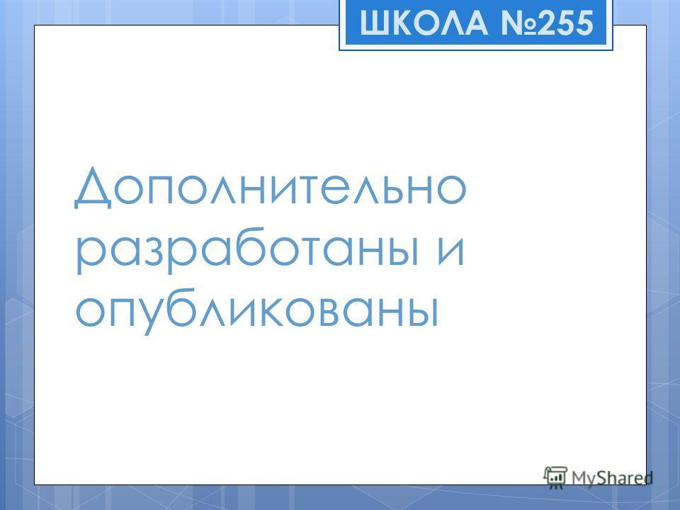 Дополнительно разработаны и опубликованы ШКОЛА 255