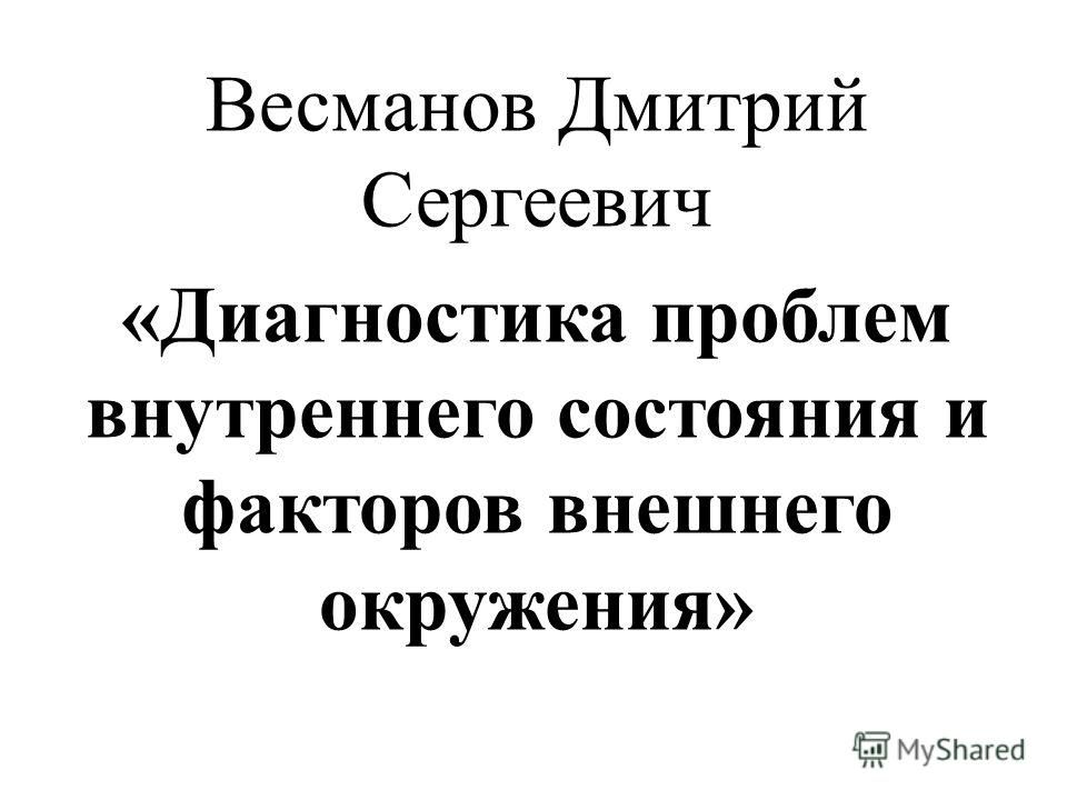 Весманов Дмитрий Сергеевич «Диагностика проблем внутреннего состояния и факторов внешнего окружения»