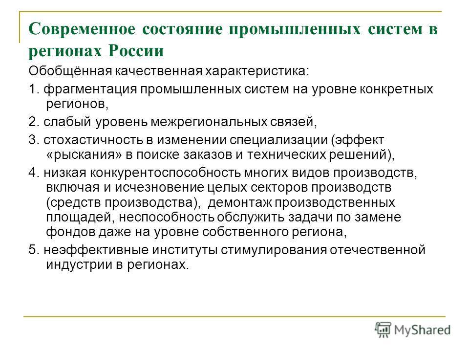 Современное состояние промышленных систем в регионах России Обобщённая качественная характеристика: 1. фрагментация промышленных систем на уровне конкретных регионов, 2. слабый уровень межрегиональных связей, 3. стохастичность в изменении специализац