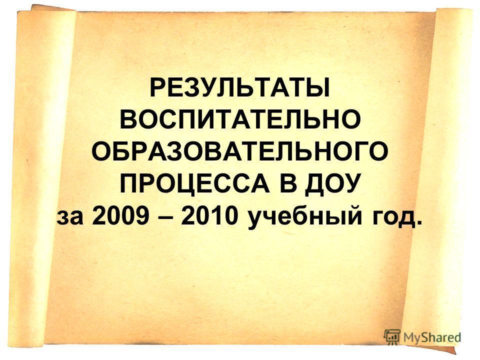 РЕЗУЛЬТАТЫ ВОСПИТАТЕЛЬНО ОБРАЗОВАТЕЛЬНОГО ПРОЦЕССА В ДОУ за 2009 – 2010 учебный год.
