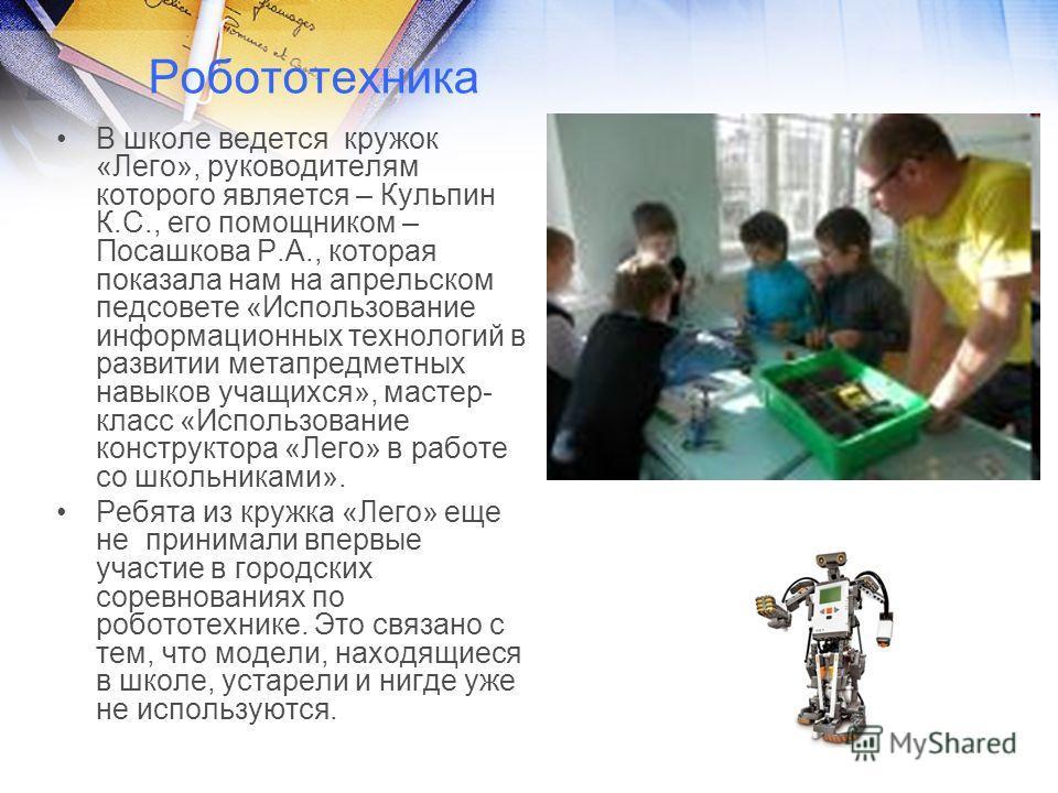 Робототехника В школе ведется кружок «Лего», руководителям которого является – Кульпин К.С., его помощником – Посашкова Р.А., которая показала нам на апрельском педсовете «Использование информационных технологий в развитии метапредметных навыков учащ