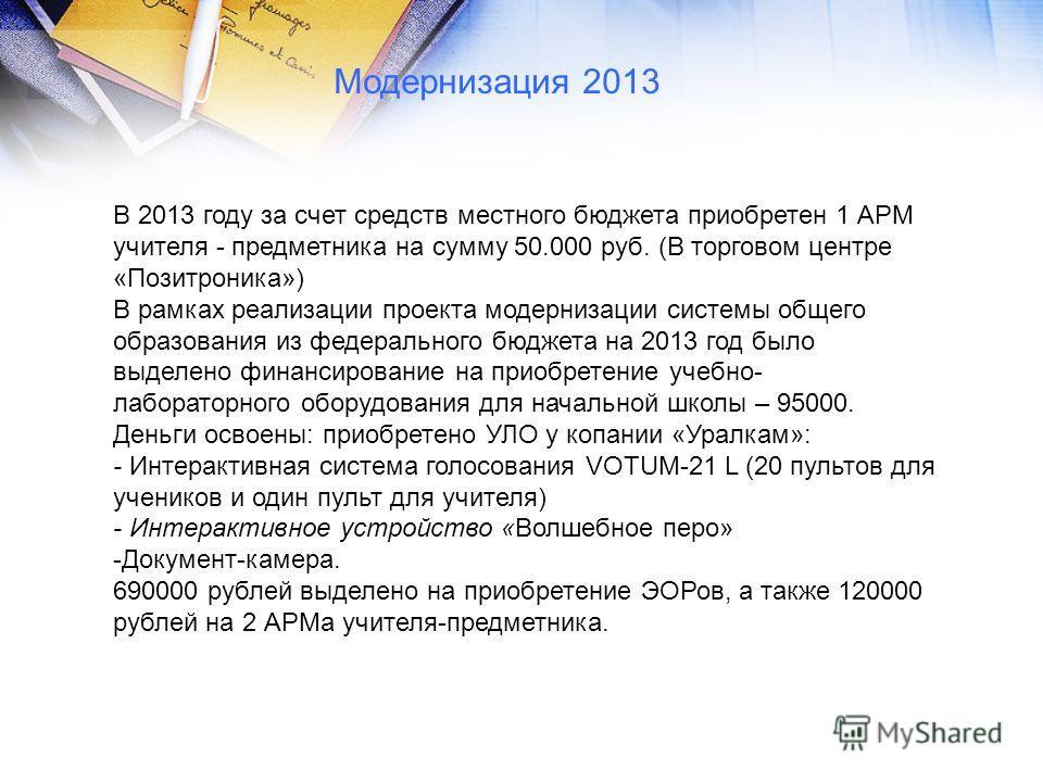 В 2013 году за счет средств местного бюджета приобретен 1 АРМ учителя - предметника на сумму 50.000 руб. (В торговом центре «Позитроника») В рамках реализации проекта модернизации системы общего образования из федерального бюджета на 2013 год было вы