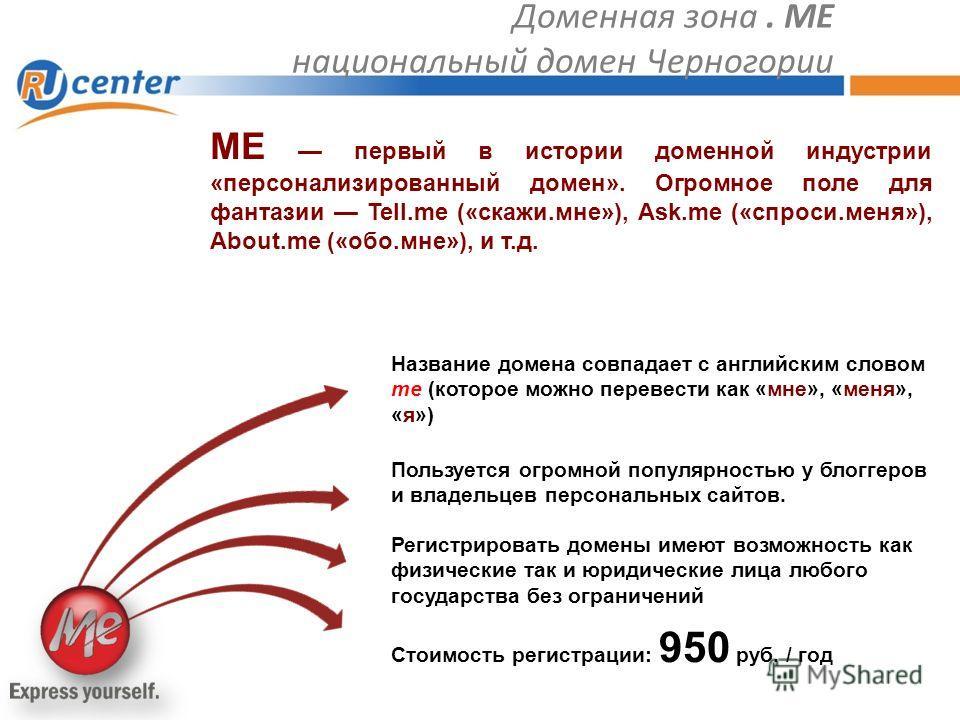 Доменная зона. ME национальный домен Черногории Пользуется огромной популярностью у блоггеров и владельцев персональных сайтов. ME первый в истории доменной индустрии «персонализированный домен». Огромное поле для фантазии Tell.me («скажи.мне»), Ask.