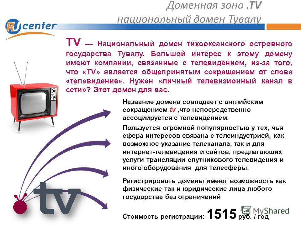 Доменная зона.TV национальный домен Тувалу Пользуется огромной популярностью у тех, чья сфера интересов связана с телеиндустрией, как возможное указание телеканала, так и для интернет-телевидения и сайтов, предлагающих услуги трансляции спутникового