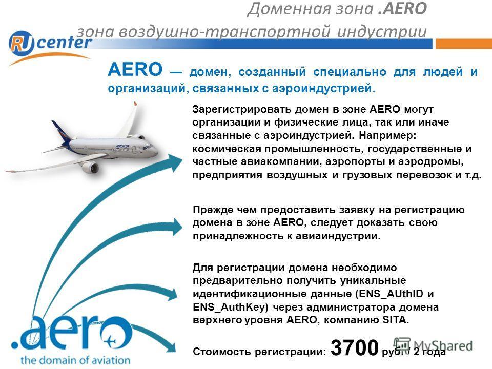 Доменная зона.AERO зона воздушно-транспортной индустрии Прежде чем предоставить заявку на регистрацию домена в зоне AERO, следует доказать свою принадлежность к авиаиндустрии. AERO домен, созданный специально для людей и организаций, связанных с аэро