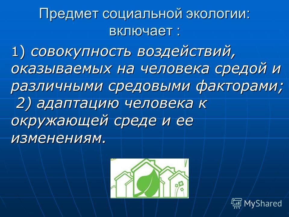 Предмет социальной экологии: включает : 1 ) совокупность воздействий, оказываемых на человека средой и различными средовыми факторами; 2) адаптацию человека к окружающей среде и ее изменениям.