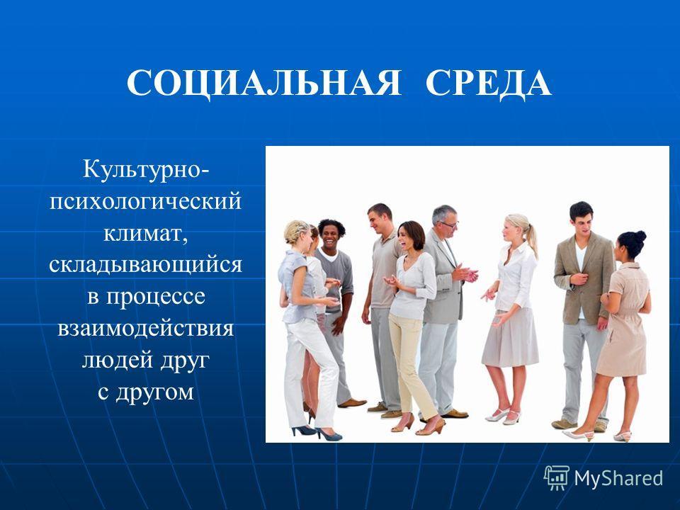 СОЦИАЛЬНАЯ СРЕДА Культурно- психологический климат, складывающийся в процессе взаимодействия людей друг с другом