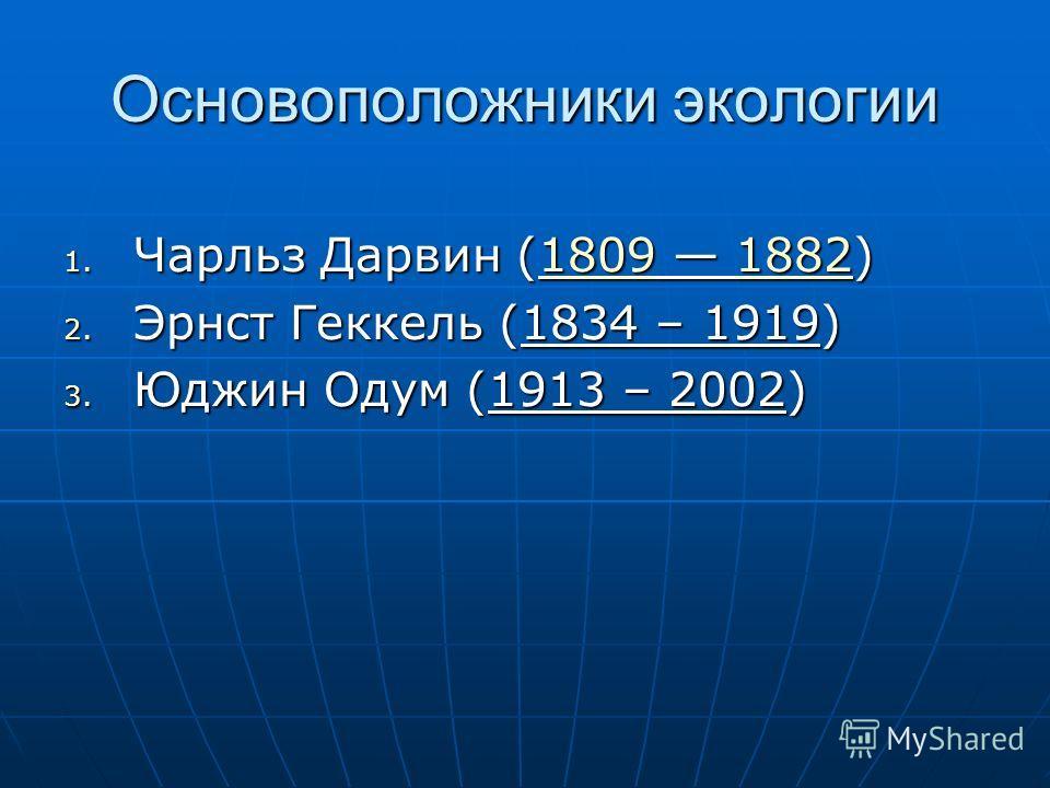 Основоположники экологии 1. Чарльз Дарвин (1809 1882) 1809188218091882 2. Эрнст Геккель (1834 – 1919) 3. Юджин Одум (1913 – 2002)
