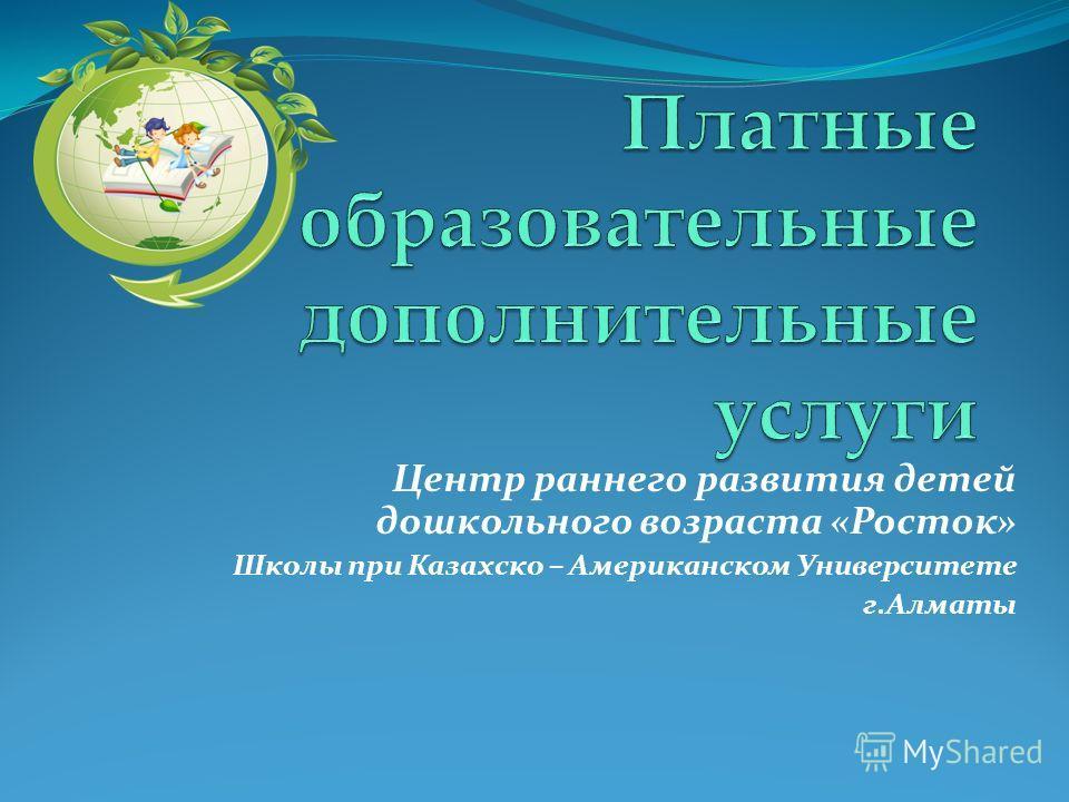 Центр раннего развития детей дошкольного возраста «Росток» Школы при Казахско – Американском Университете г.Алматы