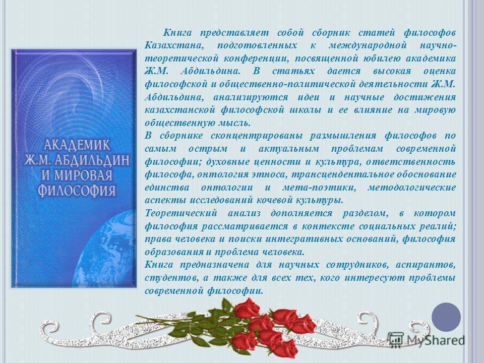 Книга представляет собой сборник статей философов Казахстана, подготовленных к международной научно- теоретической конференции, посвященной юбилею академика Ж.М. Абдильдина. В статьях дается высокая оценка философской и общественно-политической деяте