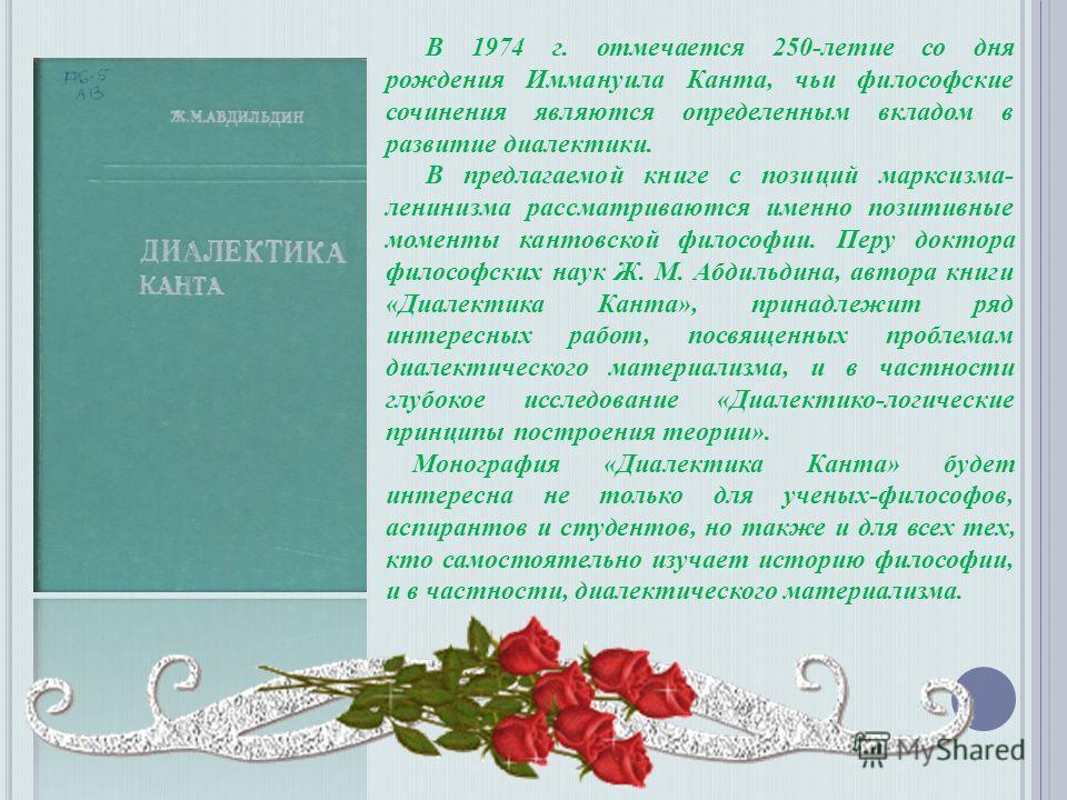 В 1974 г. отмечается 250-летие со дня рождения Иммануила Канта, чьи философские сочинения являются определенным вкладом в развитие диалектики. В предлагаемой книге с позиций марксизма- ленинизма рассматриваются именно позитивные моменты кантовской фи