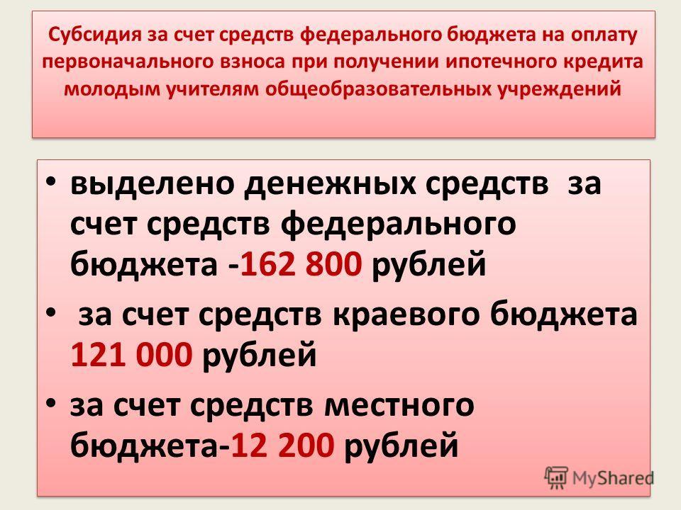 Субсидия за счет средств федерального бюджета на оплату первоначального взноса при получении ипотечного кредита молодым учителям общеобразовательных учреждений выделено денежных средств за счет средств федерального бюджета -162 800 рублей за счет сре